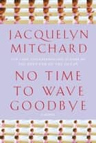No Time to Wave Goodbye - A Novel ebook by Jacquelyn Mitchard