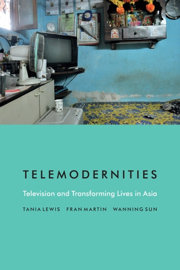 Telemodernities - Television and Transforming Lives in Asia ebook by Tania Lewis,Fran Martin,Wanning Sun