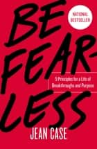 Be Fearless - 5 Principles for a Life of Breakthroughs and Purpose ebook by Jean Case
