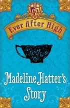 Ever After High: Madeline Hatter's Story ebook by Shannon Hale