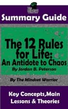 Summary Guide: The 12 Rules for Life: An Antidote to Chaos: by Jordan B. Peterson | The Mindset Warrior Summary Guide - ( Applied Psychology, Philosophy, Personal Growth & Development ) ebook by
