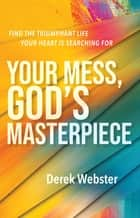 Your Mess, God's Masterpiece - Find the Triumphant Life Your Heart is Searching For ebook by Derek Webster