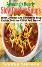 Amazingly Hearty Slow Cooker Soups - Super Delicious And Comforting Soup Recipes To Make All Fall And Beyond ebook by