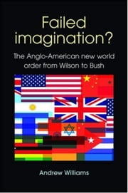 Failed Imagination? -second edition: The Anglo-American new world order from Wilson to Bush ebook by Andrew Williams