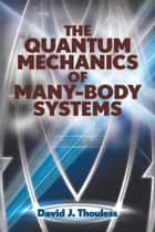 The Quantum Mechanics of Many-Body Systems ebook by D.J. Thouless
