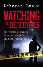 Watching the Detectives - One Woman's Journey Through Sydney's Criminal U nderworld ebook by Deborah Locke