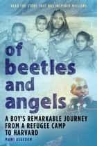 Of Beetles and Angels - A Boy's Remarkable Journey from a Refugee Camp to Harvard ebook by Mawi Asgedom