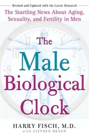 The Male Biological Clock - The Startling News About Aging, Sexuality, and Fertility in Men ebook by Harry Fisch,Stephen Braun