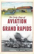 The Early Days of Aviation in Grand Rapids ebook by Gordon G. Beld