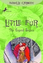 Little Fur #1: The Legend Begins ebook by Isobelle Carmody