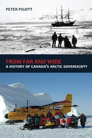 From Far and Wide - A Complete History of Canada's Arctic Sovereignty ebook by Peter Pigott