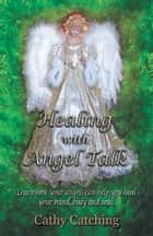 Healing with Angel Talk - Learn How Your Angels Can Help You Heal Your Mind, Body and Soul! ebook by Cathy Catching