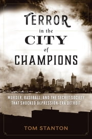 Terror in the City of Champions - Murder, Baseball, and the Secret Society that Shocked Depression-era Detroit ebook by Tom Stanton