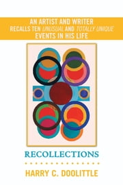 Recollections - An Artist and Writer Recalls Ten Unusual and Totally Unique Events in His Life ebook by Harry C. Doolittle
