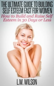 The Ultimate Guide To Building Self Esteem Fast for Women - How to Build and Raise Self Esteem in 30 Days or Less ebook by L.W. Wilson