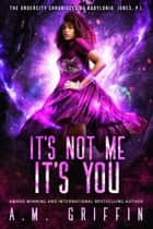 It's Not Me, It's You - The Undercity Chronicles of Babylonia Jones, P.I. ebook by A.M. Griffin