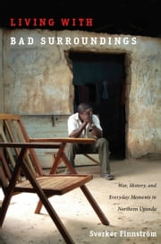 Living with Bad Surroundings - War, History, and Everyday Moments in Northern Uganda ebook by Sverker Finnström,Neil L. Whitehead,Jo Ellen Fair,Leigh A. Payne