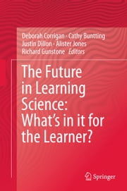 The Future in Learning Science: What's in it for the Learner? ebook by Deborah Corrigan,Cathy Buntting,Justin Dillon,Alister Jones,Richard Gunstone