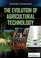 The Evolution of Agricultural Technology ebook by Paula Johanson, Britannica Educational Publishing