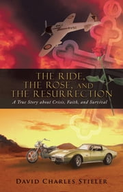 The Ride, the Rose, and the Resurrection - A True Story about Crisis, Faith, and Survival ebook by David Charles Stieler