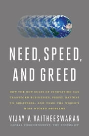 Need, Speed, and Greed - How the New Rules of Innovation Can Transform Businesses, Propel Nations to Greatness, and Tame the World's Most Wicked Problems ebook by Vijay V. Vaitheeswaran