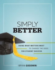 Simply Better - Doing What Matters Most to Change the Odds for Student Success ebook by Bryan Goodwin