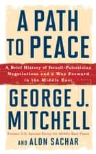 A Path to Peace - A Brief History of Israeli-Palestinian Negotiations and a Way Forward in the Middle East ebook by Alon Sachar, George J. Mitchell
