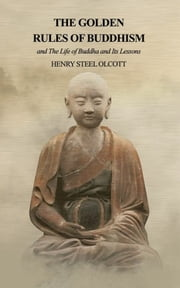 The Golden Rules of Buddhism - and The Life of Buddha and Its Lessons eBook by Henry Steel Olcott