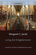 Living the Enlightenment - Freemasonry and Politics in Eighteenth-Century Europe ebook by Margaret C. Jacob