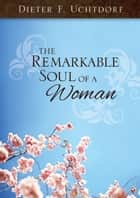 Remarkable Soul of a Woman ebook by Dieter F. Uchtdorf