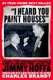 """I Heard You Paint Houses"" - Frank ""The Irishman"" Sheeran & Closing the Case on Jimmy Hoffa ebook by Charles Brandt"