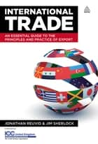 International Trade - An Essential Guide to the Principles and Practice of Export ebook by Jonathan Reuvid, Jim Sherlock