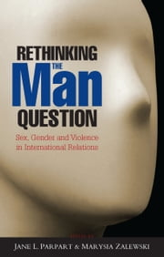 Rethinking the Man Question - Sex, Gender and Violence in International Relations ebook by Jane L. Parpart, Marysia Zalewski