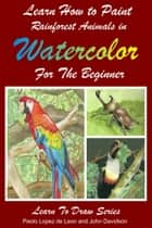 Learn How to Paint Rainforest Animals In Watercolor For The Beginner ebook by John Davidson, Paolo Lopez de Leon