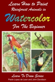 Learn How to Paint Rainforest Animals In Watercolor For The Beginner ebook by Dueep Jyot Singh,John Davidson