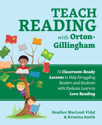 Teach Reading with Orton-Gillingham - 65 Classroom-Ready Lessons to Help Struggling Readers and Students with Dyslexia Learn to Love Reading ebook by Kristina Smith,Heather MacLeod-Vidal