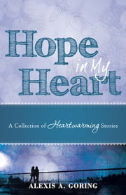 Hope in My Heart - A Collection of Heartwarming Stories ebook by Alexis A. Goring