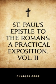 St. Paul's Epistle to the Romans: A Practical Exposition. Vol. II ebook by Charles Gore