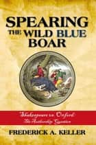 Spearing the Wild Blue Boar - Shakespeare Vs. Oxford: the Authorship Question ebook by Frederick Keller