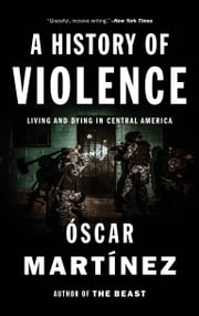 A History of Violence - Living and Dying in Central America ebook by Oscar Martinez, Daniela Maria Ugaz, Jon Lee Anderson,...