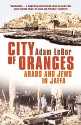 City of Oranges - Arabs and Jews in Jaffa ebook by Adam LeBor
