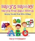 Baby's Babble! Baby's First Sight Words. - Baby & Toddler First Word Books ebook by Baby Professor