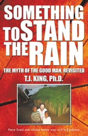 Something to Stand the Rain - The Myth of the Good Man, Revisited ebook by T.J. King