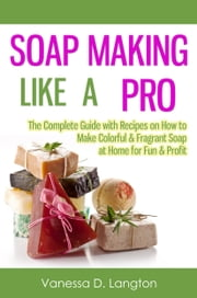 Soap Making Like A Pro: The Complete Guide with Recipes on How to Make Colorful & Fragrant Soap at Home for Fun & Profit ebook by Vanessa D. Langton