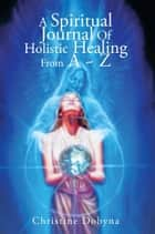 A Spiritual Journal Of Holistic Healing From A ~ Z ebook by Christine Dobyna
