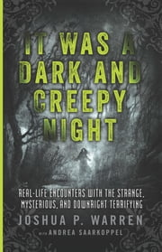 It Was a Dark and Creepy Night - Real-Life Encounters With the Strange, Mysterious, and Downright Terrifying ebook by Joshua P. Warren,Andrea Saarkoppel
