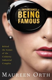 The Importance of Being Famous - Behind the Scenes of the Celebrity-Industrial Complex ebook by Maureen Orth