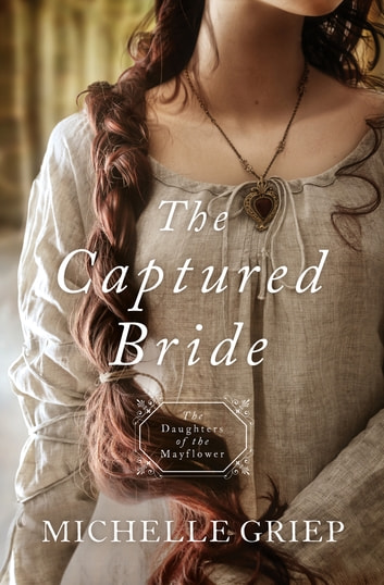 The Captured Bride - Daughters of the Mayflower - book 3 ebook by Michelle Griep