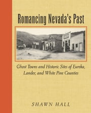 Romancing Nevada'S Past - Ghost Towns And Historic Sites Of Eureka, Lander, And White Pine Counties ebook by Shawn Hall