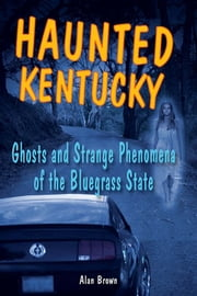 Haunted Kentucky: Ghosts and Strange Phenomena of the Bluegrass State ebook by Alan Brown
